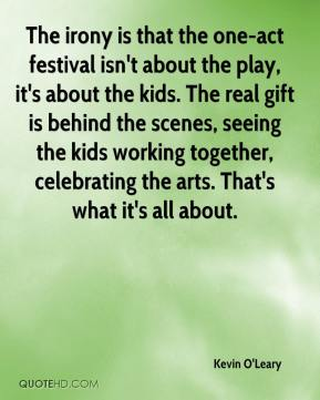 Kevin O'Leary  - The irony is that the one-act festival isn't about the play, it's about the kids. The real gift is behind the scenes, seeing the kids working together, celebrating the arts. That's what it's all about.