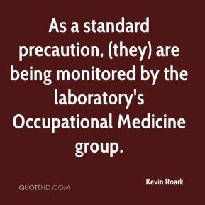 Kevin Roark  - As a standard precaution, (they) are being monitored by the laboratory's Occupational Medicine group.
