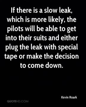 Kevin Roark  - If there is a slow leak, which is more likely, the pilots will be able to get into their suits and either plug the leak with special tape or make the decision to come down.
