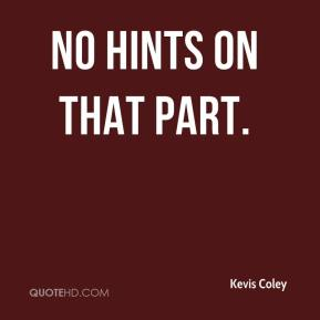 Kevis Coley  - No hints on that part.
