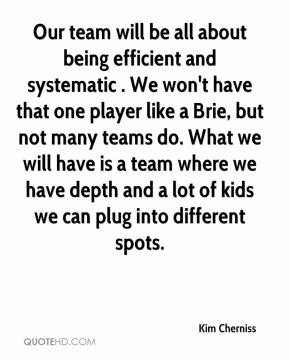 Kim Cherniss  - Our team will be all about being efficient and systematic . We won't have that one player like a Brie, but not many teams do. What we will have is a team where we have depth and a lot of kids we can plug into different spots.