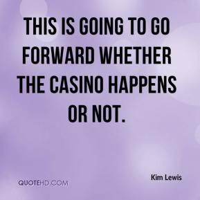 Kim Lewis  - This is going to go forward whether the casino happens or not.