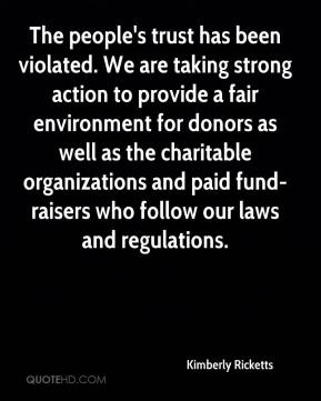 Kimberly Ricketts  - The people's trust has been violated. We are taking strong action to provide a fair environment for donors as well as the charitable organizations and paid fund-raisers who follow our laws and regulations.