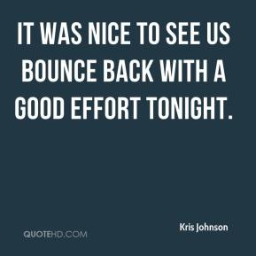 Kris Johnson  - It was nice to see us bounce back with a good effort tonight.