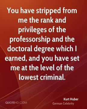 You have stripped from me the rank and privileges of the professorship and the doctoral degree which I earned, and you have set me at the level of the lowest criminal.