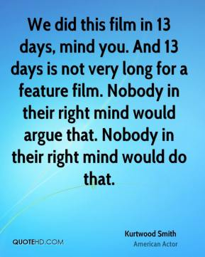 Kurtwood Smith - We did this film in 13 days, mind you. And 13 days is not very long for a feature film. Nobody in their right mind would argue that. Nobody in their right mind would do that.