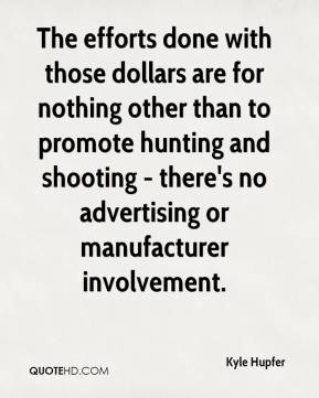 Kyle Hupfer  - The efforts done with those dollars are for nothing other than to promote hunting and shooting - there's no advertising or manufacturer involvement.