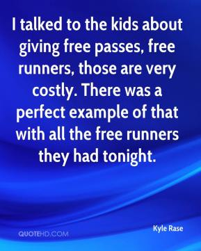 Kyle Rase  - I talked to the kids about giving free passes, free runners, those are very costly. There was a perfect example of that with all the free runners they had tonight.