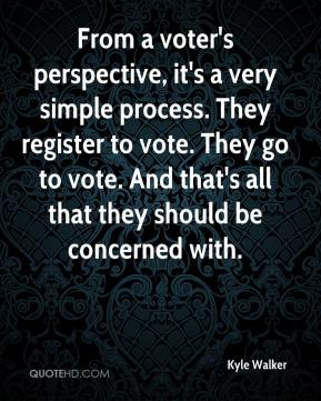 Kyle Walker  - From a voter's perspective, it's a very simple process. They register to vote. They go to vote. And that's all that they should be concerned with.