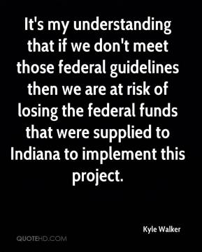 Kyle Walker  - It's my understanding that if we don't meet those federal guidelines then we are at risk of losing the federal funds that were supplied to Indiana to implement this project.