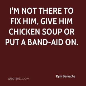 Kym Bernache  - I'm not there to fix him, give him chicken soup or put a band-aid on.