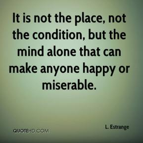 It is not the place, not the condition, but the mind alone that can make anyone happy or miserable.