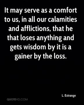 L. Estrange  - It may serve as a comfort to us, in all our calamities and afflictions, that he that loses anything and gets wisdom by it is a gainer by the loss.