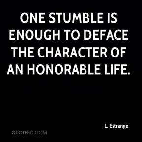 One stumble is enough to deface the character of an honorable life.