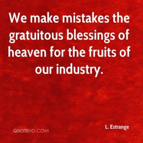 L. Estrange  - We make mistakes the gratuitous blessings of heaven for the fruits of our industry.