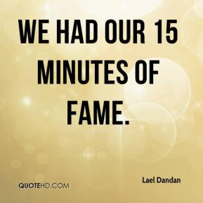 Lael Dandan  - We had our 15 minutes of fame.