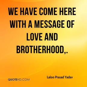 Laloo Prasad Yadav  - We have come here with a message of love and brotherhood.