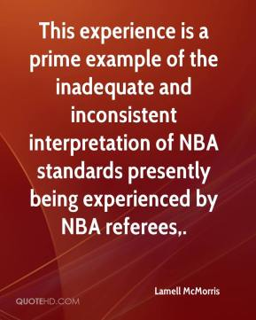 Lamell McMorris  - This experience is a prime example of the inadequate and inconsistent interpretation of NBA standards presently being experienced by NBA referees.