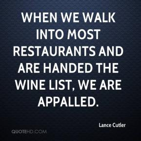 Lance Cutler  - When we walk into most restaurants and are handed the wine list, we are appalled.