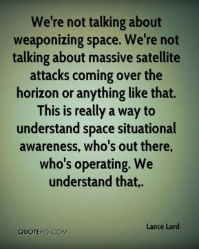 Lance Lord  - We're not talking about weaponizing space. We're not talking about massive satellite attacks coming over the horizon or anything like that. This is really a way to understand space situational awareness, who's out there, who's operating. We understand that.