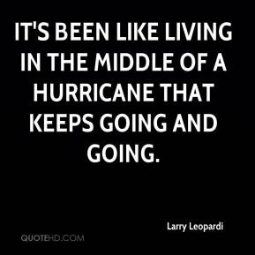 It's been like living in the middle of a hurricane that keeps going and going.