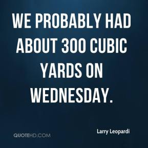 We probably had about 300 cubic yards on Wednesday.