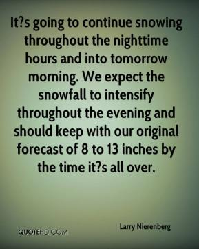 Larry Nierenberg  - It?s going to continue snowing throughout the nighttime hours and into tomorrow morning. We expect the snowfall to intensify throughout the evening and should keep with our original forecast of 8 to 13 inches by the time it?s all over.