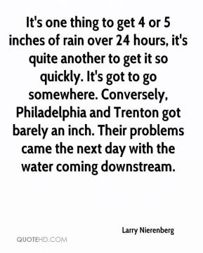 Larry Nierenberg  - It's one thing to get 4 or 5 inches of rain over 24 hours, it's quite another to get it so quickly. It's got to go somewhere. Conversely, Philadelphia and Trenton got barely an inch. Their problems came the next day with the water coming downstream.