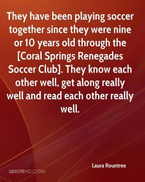 Laura Rountree  - They have been playing soccer together since they were nine or 10 years old through the [Coral Springs Renegades Soccer Club]. They know each other well, get along really well and read each other really well.