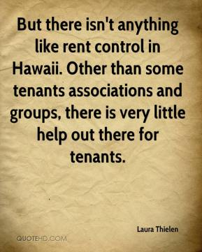Laura Thielen  - But there isn't anything like rent control in Hawaii. Other than some tenants associations and groups, there is very little help out there for tenants.