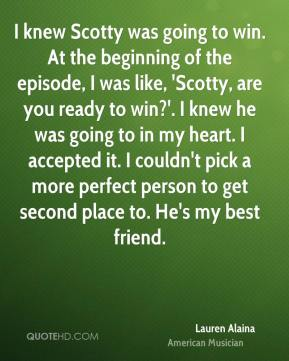 Lauren Alaina - I knew Scotty was going to win. At the beginning of the episode, I was like, 'Scotty, are you ready to win?'. I knew he was going to in my heart. I accepted it. I couldn't pick a more perfect person to get second place to. He's my best friend.