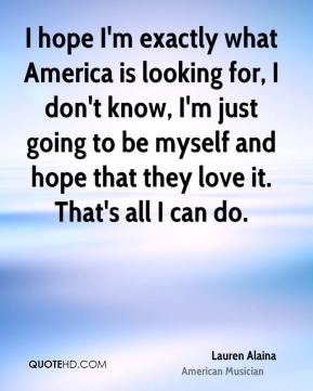 Lauren Alaina - I hope I'm exactly what America is looking for, I don't know, I'm just going to be myself and hope that they love it. That's all I can do.