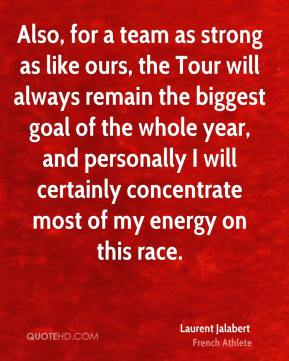 Also, for a team as strong as like ours, the Tour will always remain the biggest goal of the whole year, and personally I will certainly concentrate most of my energy on this race.