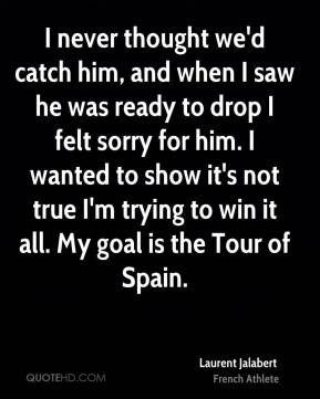 I never thought we'd catch him, and when I saw he was ready to drop I felt sorry for him. I wanted to show it's not true I'm trying to win it all. My goal is the Tour of Spain.