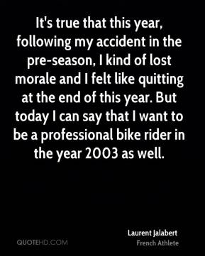 Laurent Jalabert - It's true that this year, following my accident in the pre-season, I kind of lost morale and I felt like quitting at the end of this year. But today I can say that I want to be a professional bike rider in the year 2003 as well.