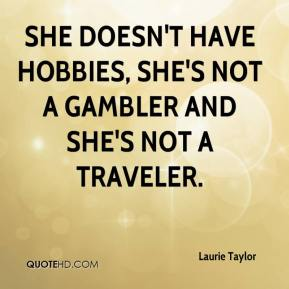 Laurie Taylor  - She doesn't have hobbies, she's not a gambler and she's not a traveler.
