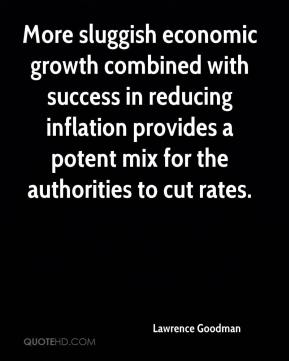 Lawrence Goodman  - More sluggish economic growth combined with success in reducing inflation provides a potent mix for the authorities to cut rates.