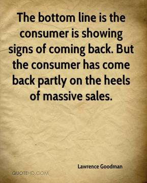 The bottom line is the consumer is showing signs of coming back. But the consumer has come back partly on the heels of massive sales.