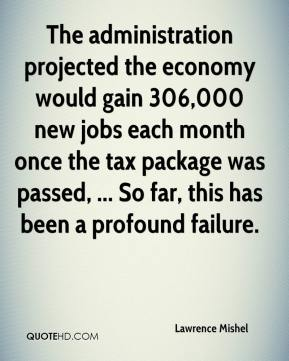 Lawrence Mishel  - The administration projected the economy would gain 306,000 new jobs each month once the tax package was passed, ... So far, this has been a profound failure.
