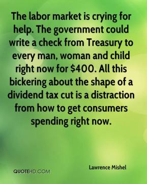 The labor market is crying for help. The government could write a check from Treasury to every man, woman and child right now for $400. All this bickering about the shape of a dividend tax cut is a distraction from how to get consumers spending right now.