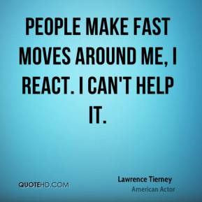 Lawrence Tierney - People make fast moves around me, I react. I can't help it.