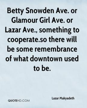 Lazar Makyadeth  - Betty Snowden Ave. or Glamour Girl Ave. or Lazar Ave., something to cooperate.so there will be some remembrance of what downtown used to be.
