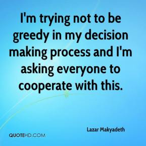 Lazar Makyadeth  - I'm trying not to be greedy in my decision making process and I'm asking everyone to cooperate with this.