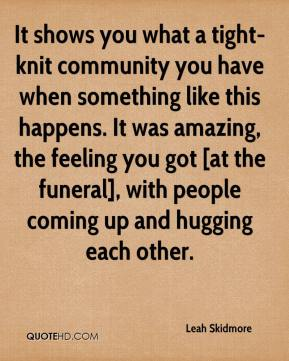 Leah Skidmore  - It shows you what a tight-knit community you have when something like this happens. It was amazing, the feeling you got [at the funeral], with people coming up and hugging each other.
