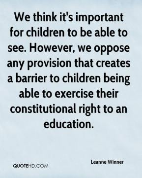 Leanne Winner  - We think it's important for children to be able to see. However, we oppose any provision that creates a barrier to children being able to exercise their constitutional right to an education.