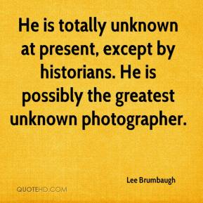 Lee Brumbaugh  - He is totally unknown at present, except by historians. He is possibly the greatest unknown photographer.