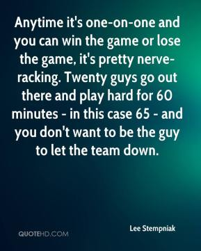 Lee Stempniak  - Anytime it's one-on-one and you can win the game or lose the game, it's pretty nerve-racking. Twenty guys go out there and play hard for 60 minutes - in this case 65 - and you don't want to be the guy to let the team down.