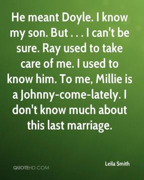 Leila Smith  - He meant Doyle. I know my son. But . . . I can't be sure. Ray used to take care of me. I used to know him. To me, Millie is a Johnny-come-lately. I don't know much about this last marriage.