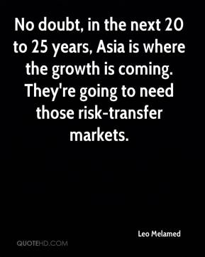 Leo Melamed  - No doubt, in the next 20 to 25 years, Asia is where the growth is coming. They're going to need those risk-transfer markets.