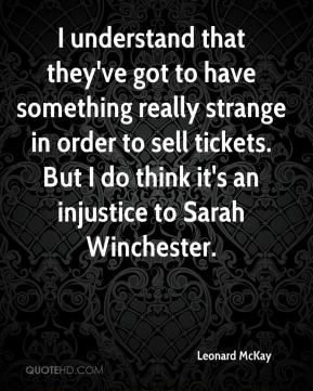 I understand that they've got to have something really strange in order to sell tickets. But I do think it's an injustice to Sarah Winchester.